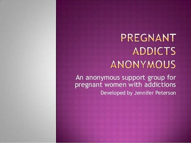 An anonymous support group forpregnant women with addictions       Developed by Jennifer Peterson