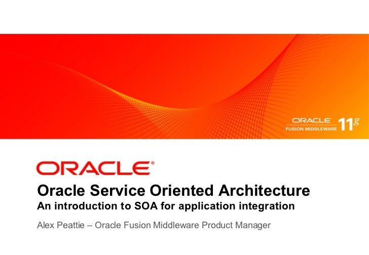 Oracle Service Oriented ArchitectureAn introduction to SOA for application integrationAlex Peattie – Oracle Fusion Middlew...