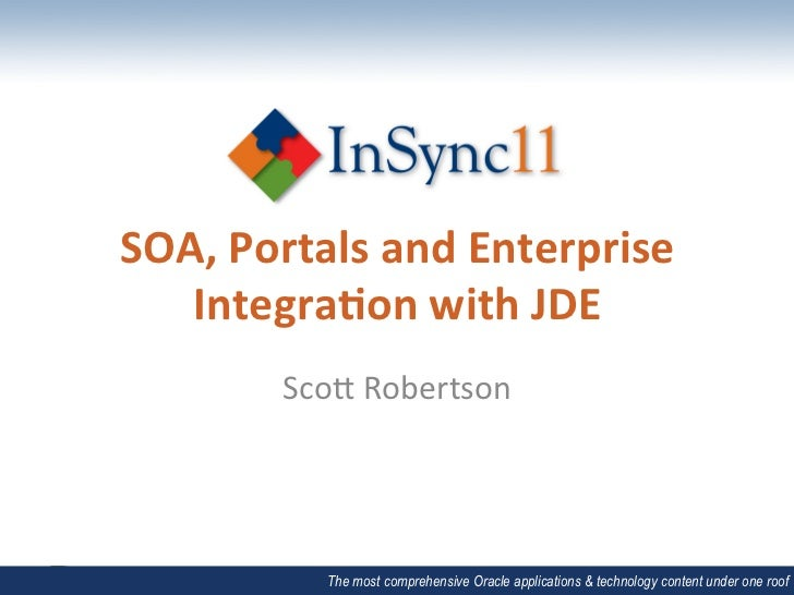 SOA,	  Portals	  and	  Enterprise	     Integra5on	  with	  JDE	             Sco$	  Robertson	                The most comp...