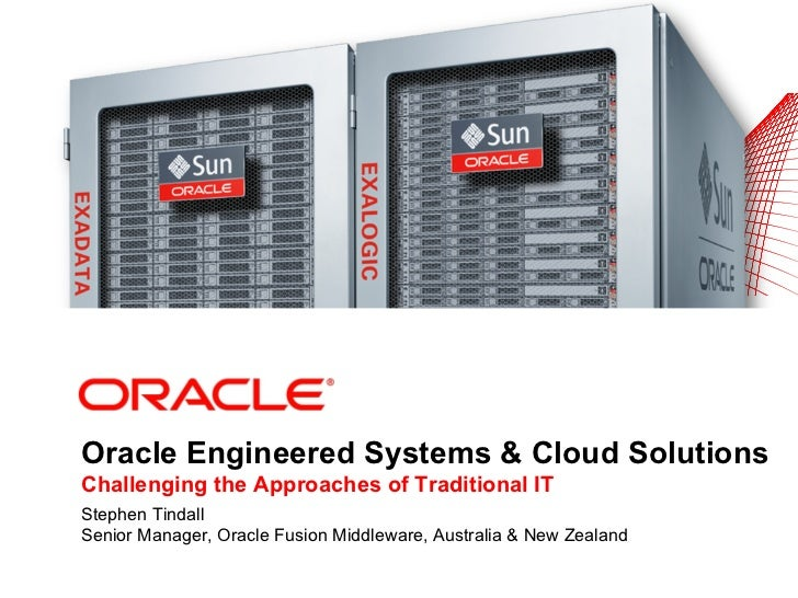 Oracle Engineered Systems & Cloud SolutionsChallenging the Approaches of Traditional ITStephen TindallSenior Manager, Orac...