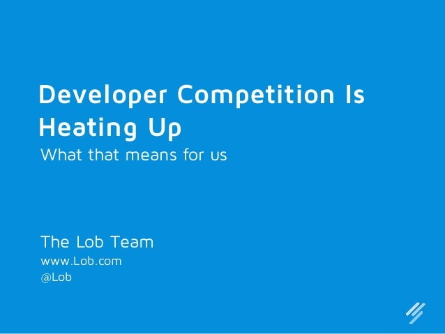 Developer Competition Is Heating Up What that means for us  The Lob Team www.Lob.com @Lob