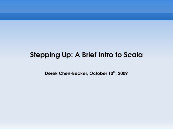 Stepping Up: A Brief Intro to Scala      Derek Chen-Becker, October 10th, 2009