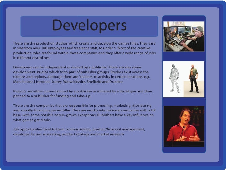DevelopersThese are the production studios which create and develop the games titles. They varyin size from over 100 emplo...