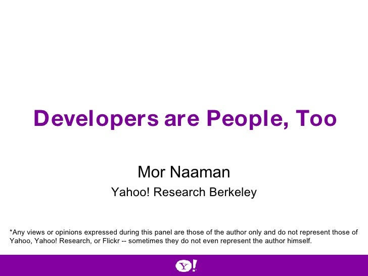 Developers are People, Too Mor Naaman Yahoo! Research Berkeley *Any views or opinions expressed during this panel are thos...