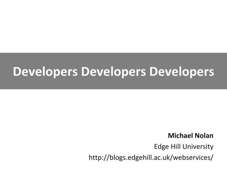 Developers Developers Developers Michael Nolan Edge Hill University http://blogs.edgehill.ac.uk/webservices/