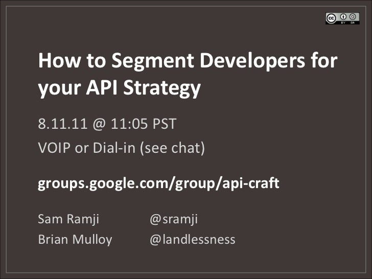 How to Segment Developers foryour API Strategy8.11.11 @ 11:05 PSTVOIP or Dial-in (see chat)groups.google.com/group/api-cra...
