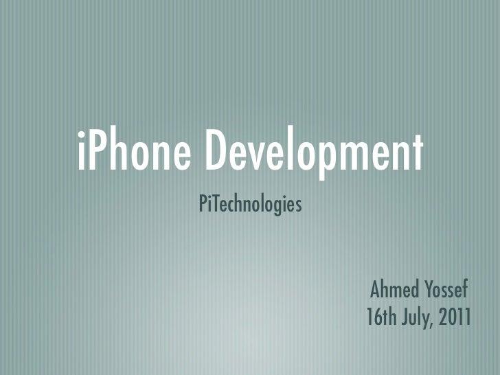 iPhone Development      PiTechnologies                        Ahmed Yossef                       16th July, 2011