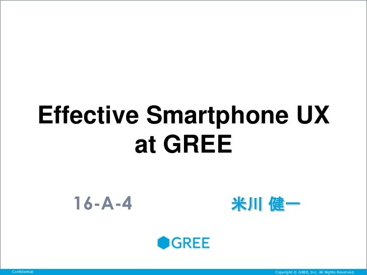 Effective Smartphone UX                        at GREE                 16-A-4       米川 健一Confidential                     ...