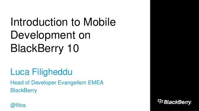 Introduction to Mobile Development on BlackBerry 10 Luca Filigheddu Head of Developer Evangelism EMEA BlackBerry @filos