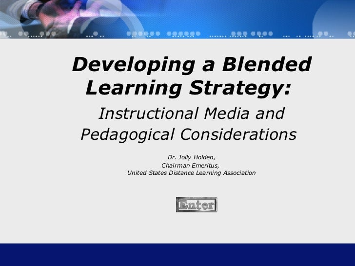 Blended Learning: Instructional Media &  Pedagogical Considerations Dr. Jolly Holden Chairman Emeritus,  United States Dis...