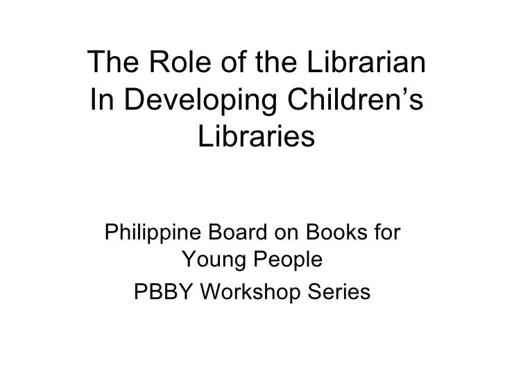 The Role of the Librarian In Developing Children's Libraries Philippine Board on Books for Young People PBBY Workshop Series