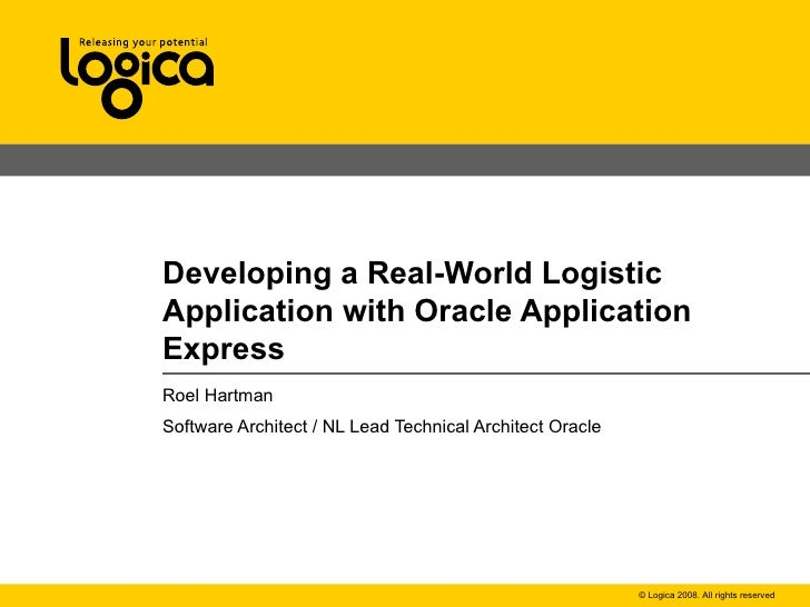 Developing a Real-World Logistic Application with Oracle Application Express Roel Hartman Software Architect / NL Lead Tec...