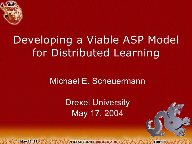 Developing a Viable ASP Model for Distributed Learning Michael E. Scheuermann Drexel University May 17, 2004