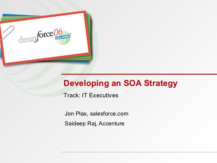 Developing an SOA Strategy Jon Plax, salesforce.com Saideep Raj, Accenture Track: IT Executives