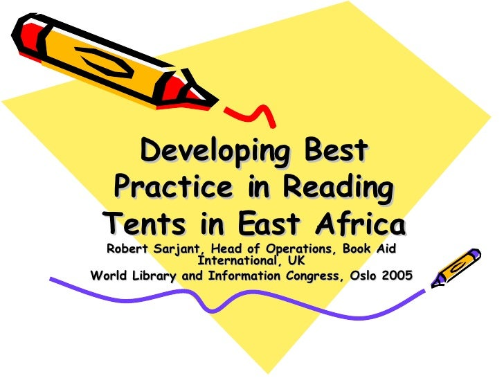 Developing Best Practice in Reading Tents in East Africa Robert Sarjant, Head of Operations, Book Aid International, UK Wo...