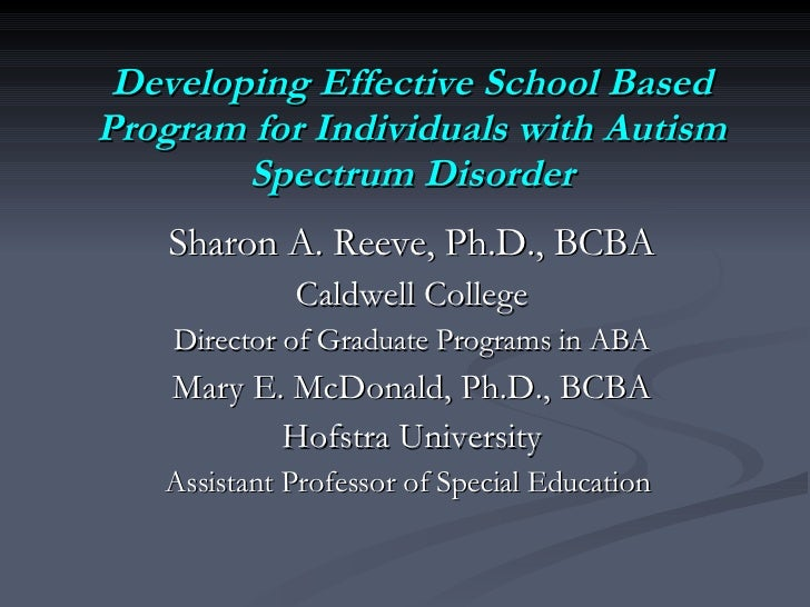 Developing Effective School Based Program for Individuals with Autism Spectrum Disorder Sharon A. Reeve, Ph.D., BCBA Caldw...