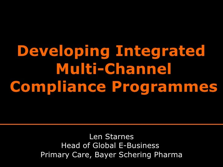 Developing Integrated  Multi-Channel Compliance Programmes Len Starnes Head of Global E-Business  Primary Care, Bayer Sche...