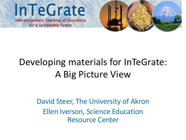 Developing materials for InTeGrate:A Big Picture ViewDavid Steer, The University of AkronEllen Iverson, Science EducationR...