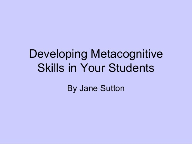 Developing MetacognitiveSkills in Your StudentsBy Jane Sutton