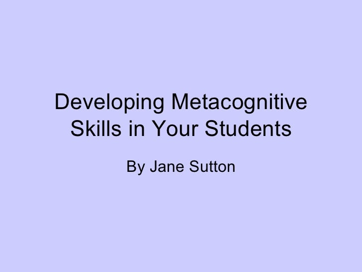 Developing Metacognitive Skills in Your Students By Jane Sutton