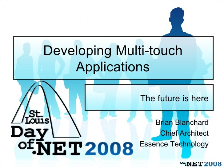 Developing Multi-touch Applications The future is here Brian Blanchard Chief Architect Essence Technology