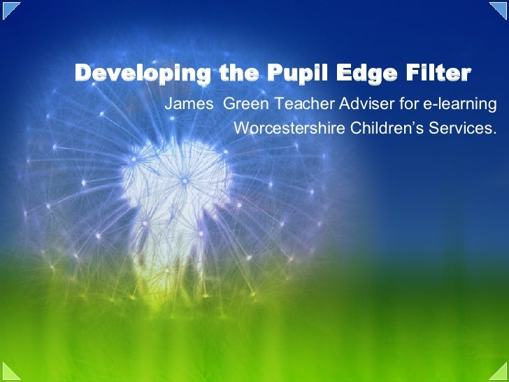 Developing the Pupil Edge Filter James  Green Teacher Adviser for e-learning Worcestershire Children's Services.
