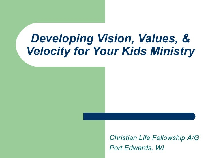 Developing Vision, Values, & Velocity for Your Kids Ministry Christian Life Fellowship A/G Port Edwards, WI
