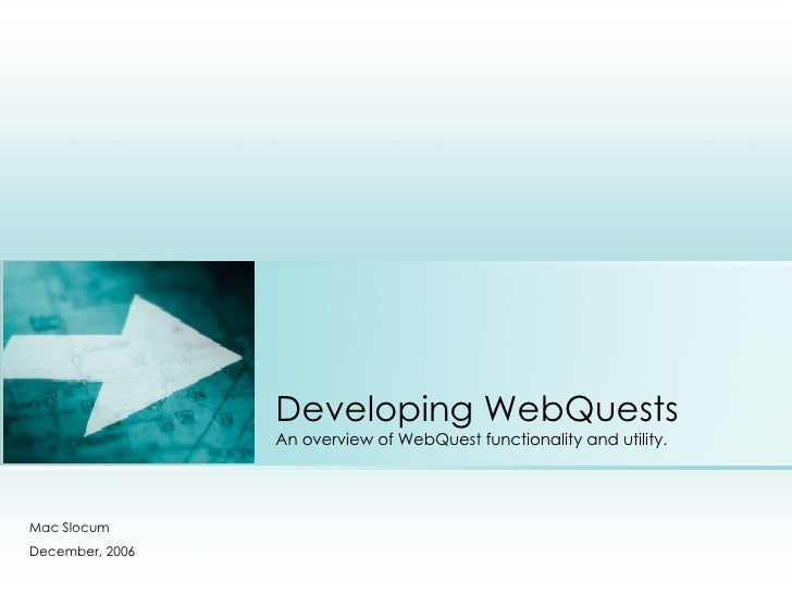 Developing WebQuests An overview of WebQuest functionality and utility. Mac Slocum December, 2006 Place photo here