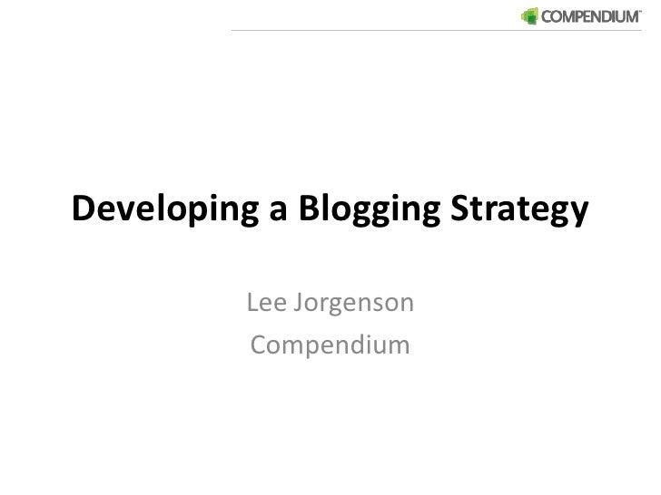 Developing a Blogging Strategy<br />Lee Jorgenson<br />Compendium<br />