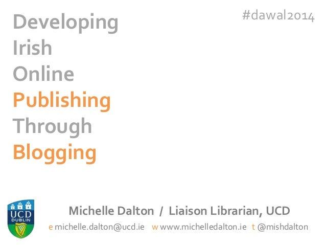 Developing Irish Online Publishing Through Blogging  #dawal2014  Michelle Dalton / Liaison Librarian, UCD e michelle.dalto...