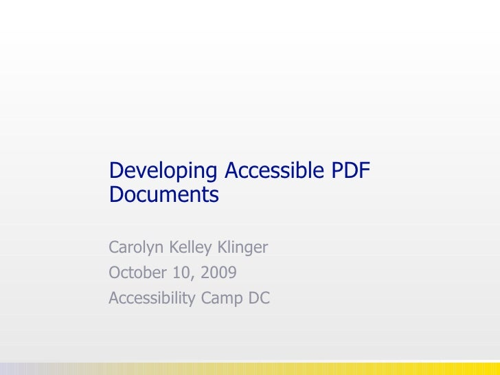 Developing Accessible PDF Documents Carolyn Kelley Klinger October 10, 2009 Accessibility Camp DC