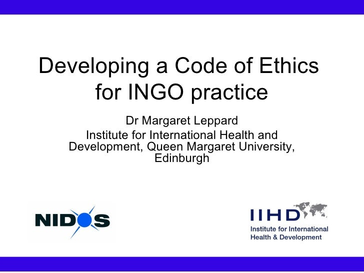 Developing a Code of Ethics  for INGO practice Dr Margaret Leppard Institute for International Health and Development, Que...