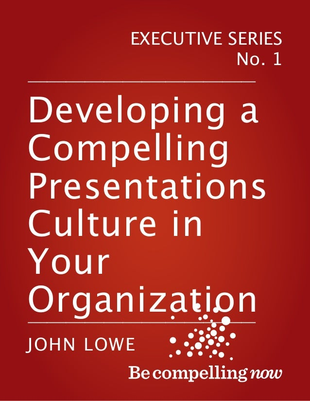 EXECUTIVE SERIES No. 1 –––––––––––––––––––––––––––––––––––––––––––––––– Developing a Compelling Presentations Culture in Y...