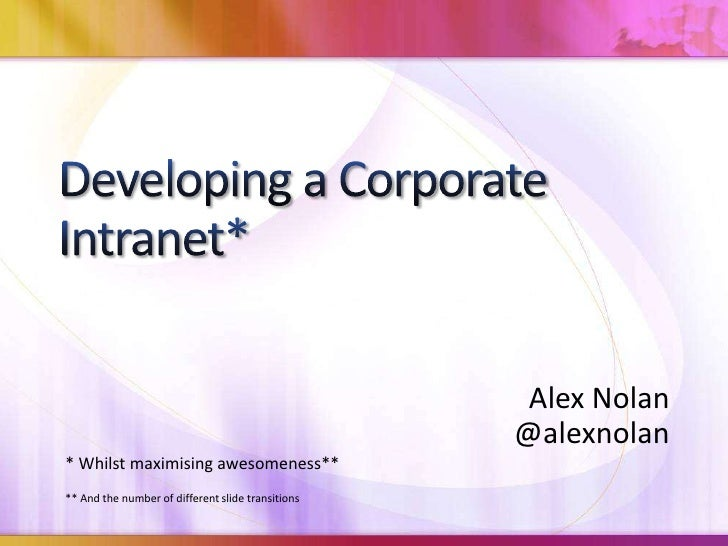 Developing a Corporate Intranet*<br />Alex Nolan<br />@alexnolan<br />* Whilst maximising awesomeness**<br />** And the nu...