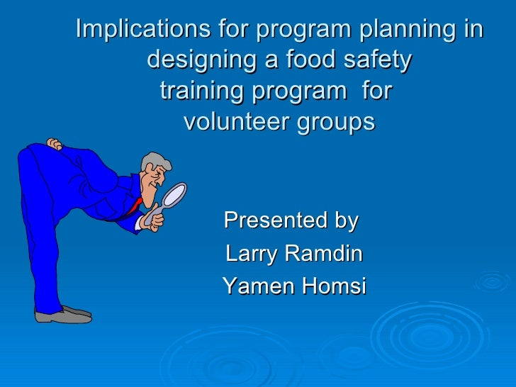 Implications for program planning in designing a food safety training program  for  volunteer groups Presented by  Larry R...