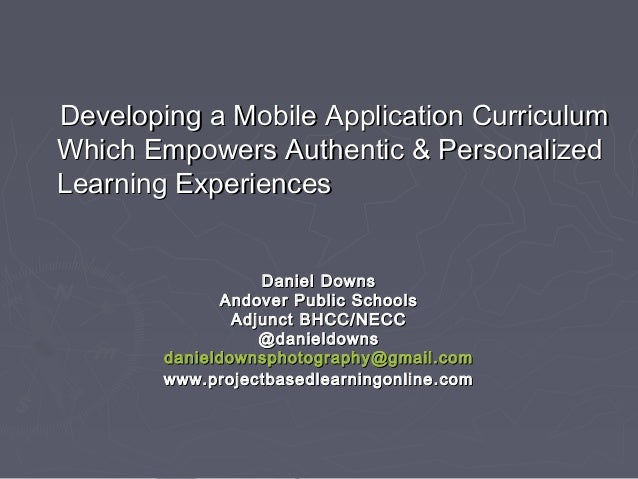 Developing a Mobile Application Curriculum Which Empowers Authentic & Personalized Learning Experiences Daniel Downs Andov...