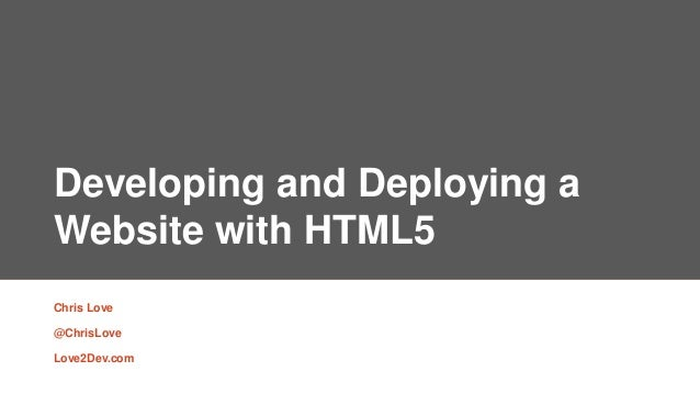 Developing and Deploying a Website with HTML5 Chris Love @ChrisLove Love2Dev.com