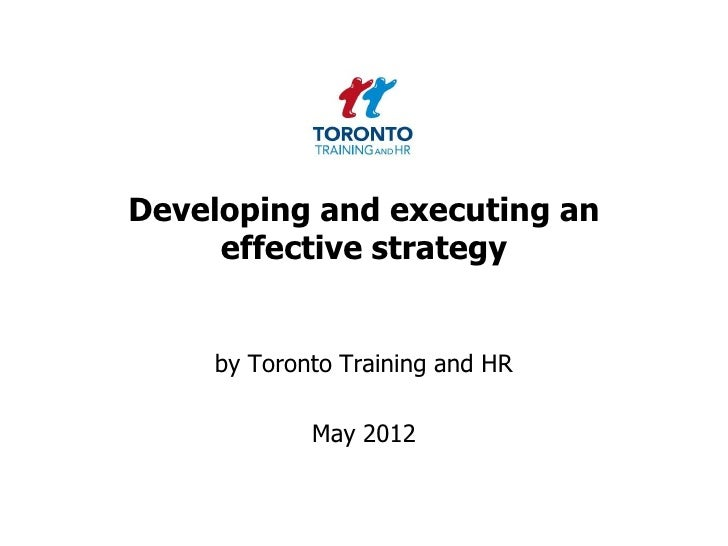Developing and executing an     effective strategy    by Toronto Training and HR            May 2012