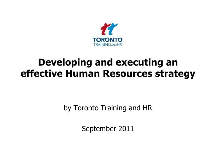 Developing and executing an effective Human Resources strategy<br />by Toronto Training and HR <br />September 2011<br />