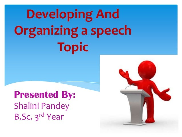 Developing And Organizing a speech Topic  Presented By: Shalini Pandey B.Sc. 3rd Year