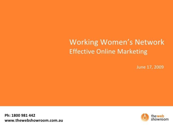Working Women's Network Effective Online Marketing June 17, 2009 Ph: 1800 981 442  www.thewebshowroom.com.au
