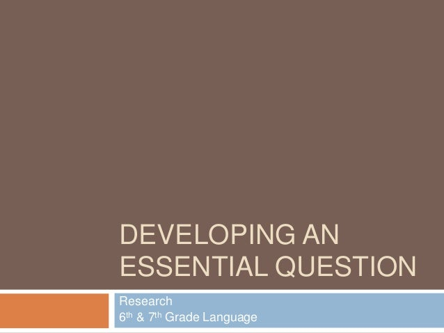 DEVELOPING AN ESSENTIAL QUESTION Research 6th & 7th Grade Language