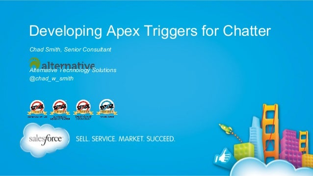 Developing Apex Triggers for Chatter Chad Smith, Senior Consultant Alternative Technology Solutions @chad_w_smith