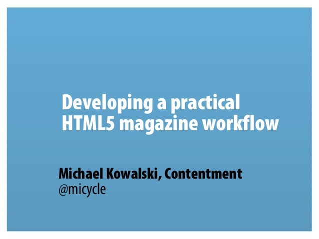 Developing a practicalHTML5 magazine workflowMichael Kowalski, Contentment@micycle