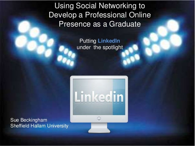 Using Social Networking to Develop a Professional Online Presence as a Graduate Putting LinkedIn under the spotlight  Sue ...