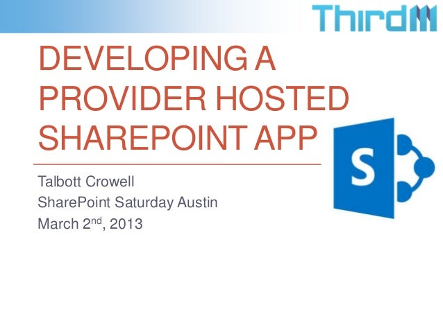 DEVELOPING APROVIDER HOSTEDSHAREPOINT APPTalbott CrowellSharePoint Saturday AustinMarch 2nd, 2013