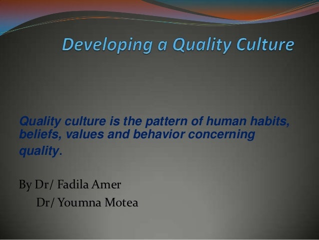 Quality culture is the pattern of human habits,beliefs, values and behavior concerningquality.By Dr/ Fadila Amer   Dr/ You...