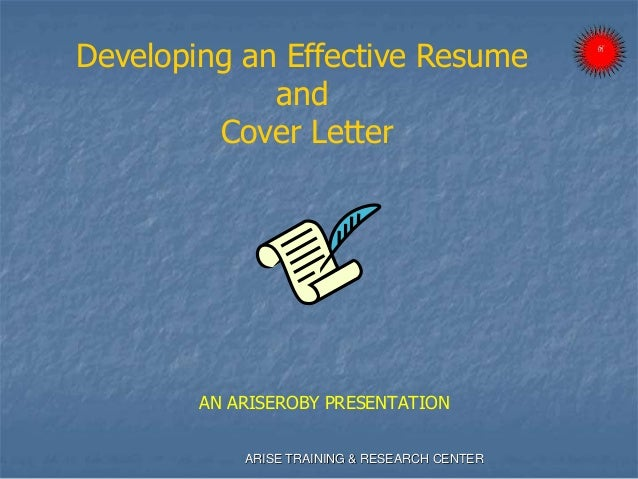 AN ARISEROBY PRESENTATION Developing an Effective Resume and Cover Letter ARISE TRAINING & RESEARCH CENTER
