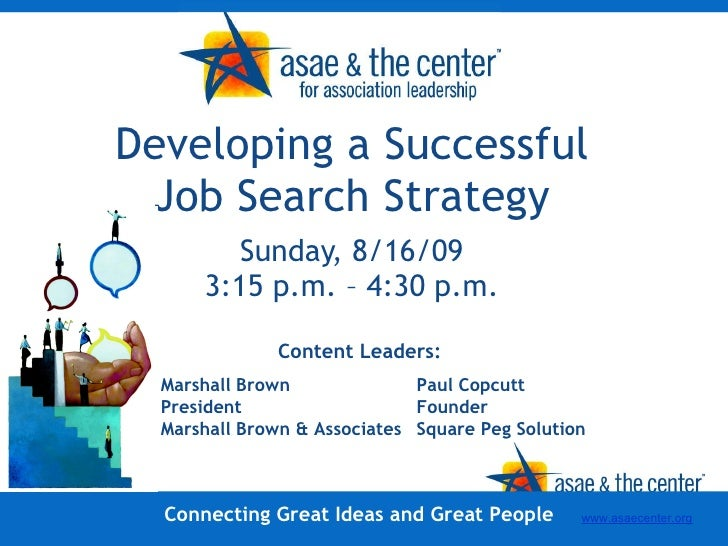 Developing a Successful Job Search Strategy Sunday, 8/16/09 3:15 p.m. – 4:30 p.m. Content Leaders: Connecting Great Ideas ...
