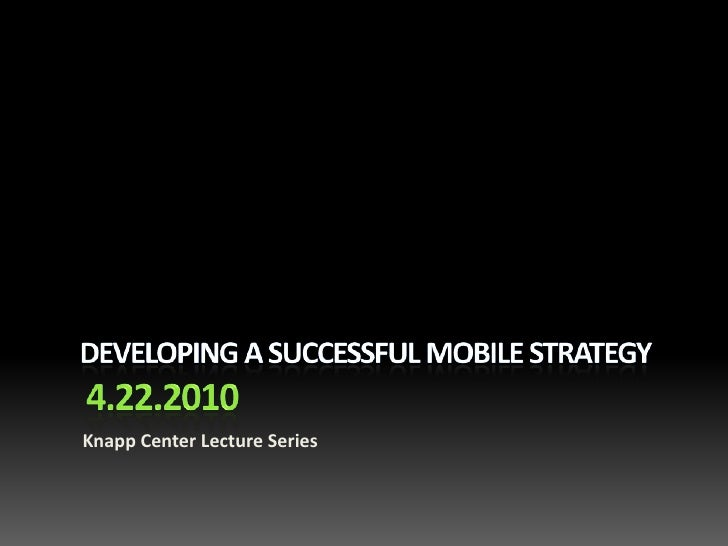 Developing A Successful Mobile Strategy 4.22.2010<br />Knapp Center Lecture Series<br />